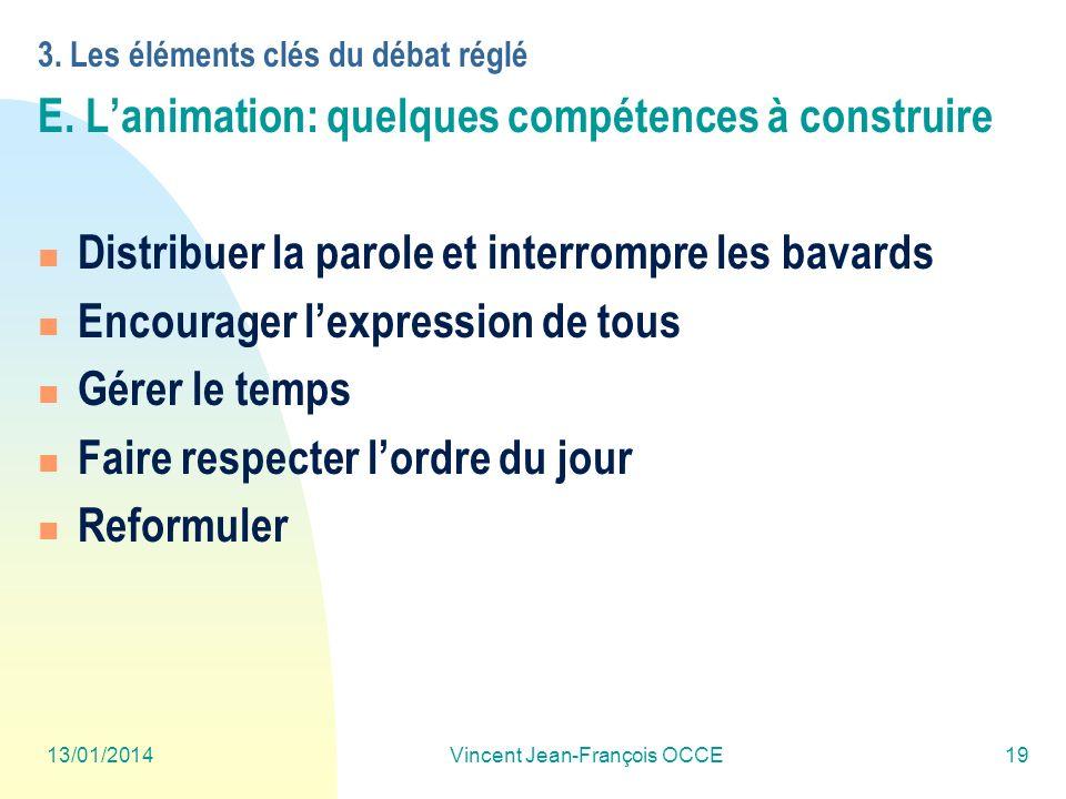 13/01/2014Vincent Jean-François OCCE19 3. Les éléments clés du débat réglé E. Lanimation: quelques compétences à construire Distribuer la parole et in