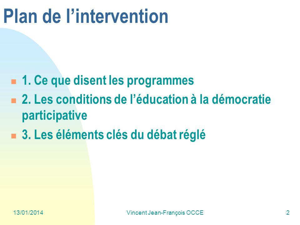13/01/2014Vincent Jean-François OCCE2 Plan de lintervention 1. Ce que disent les programmes 2. Les conditions de léducation à la démocratie participat