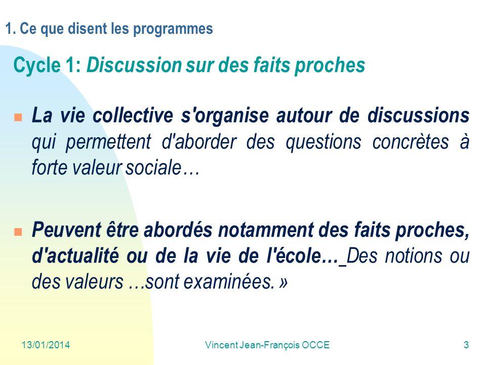 13/01/2014Vincent Jean-François OCCE3 1. Ce que disent les programmes Cycle 1: Discussion sur des faits proches La vie collective s'organise autour de