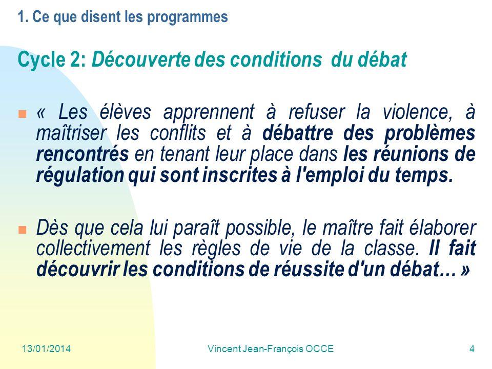 13/01/2014Vincent Jean-François OCCE4 1. Ce que disent les programmes Cycle 2: Découverte des conditions du débat « Les élèves apprennent à refuser la