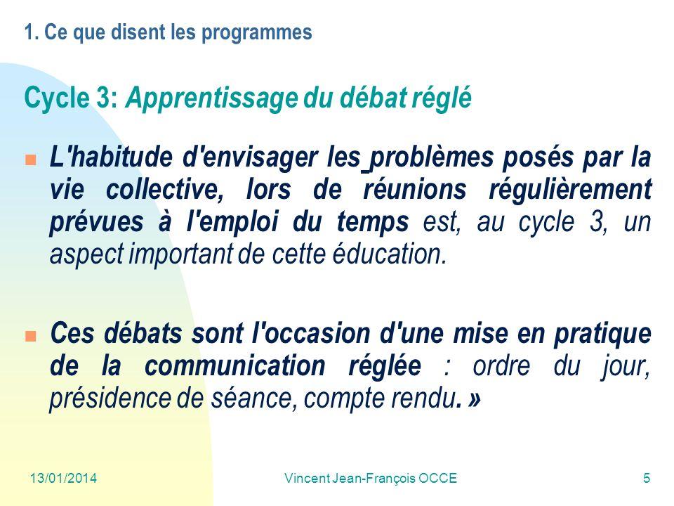 13/01/2014Vincent Jean-François OCCE5 1. Ce que disent les programmes Cycle 3: Apprentissage du débat réglé L'habitude d'envisager les problèmes posés