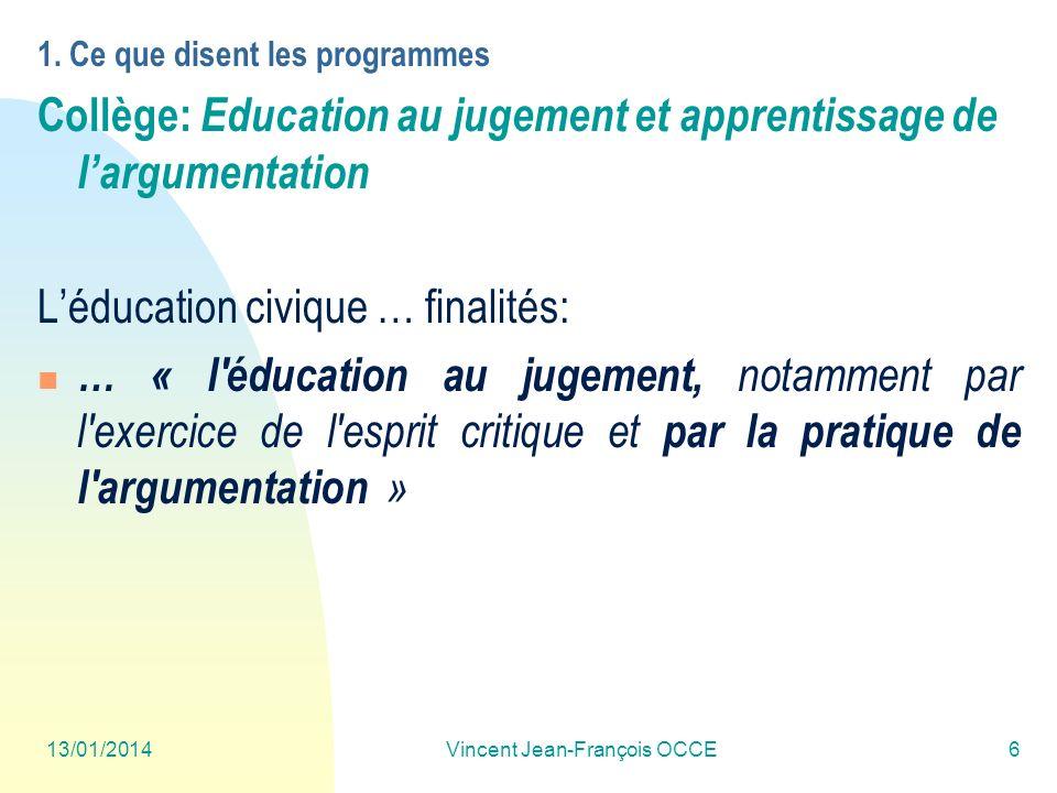 13/01/2014Vincent Jean-François OCCE6 1. Ce que disent les programmes Collège: Education au jugement et apprentissage de largumentation Léducation civ