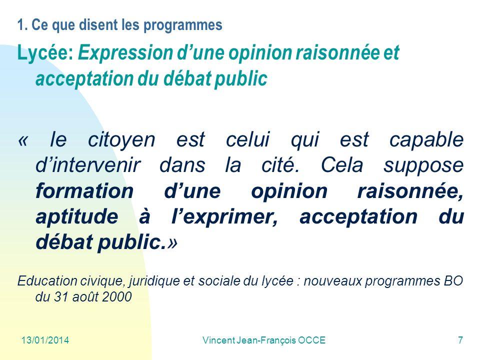 13/01/2014Vincent Jean-François OCCE7 1. Ce que disent les programmes Lycée: Expression dune opinion raisonnée et acceptation du débat public « le cit