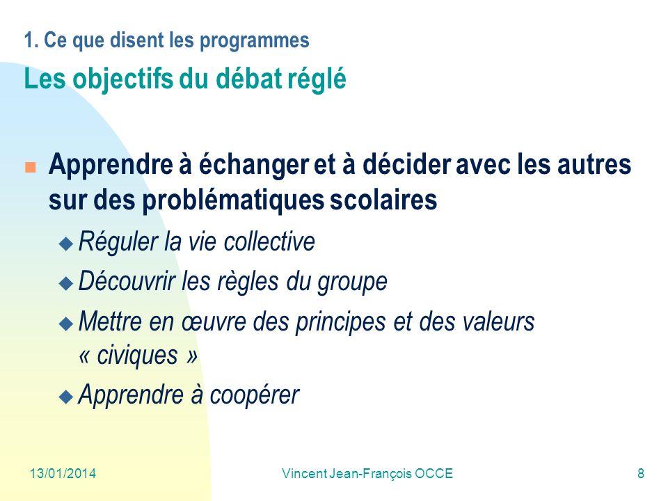 13/01/2014Vincent Jean-François OCCE8 1. Ce que disent les programmes Les objectifs du débat réglé Apprendre à échanger et à décider avec les autres s