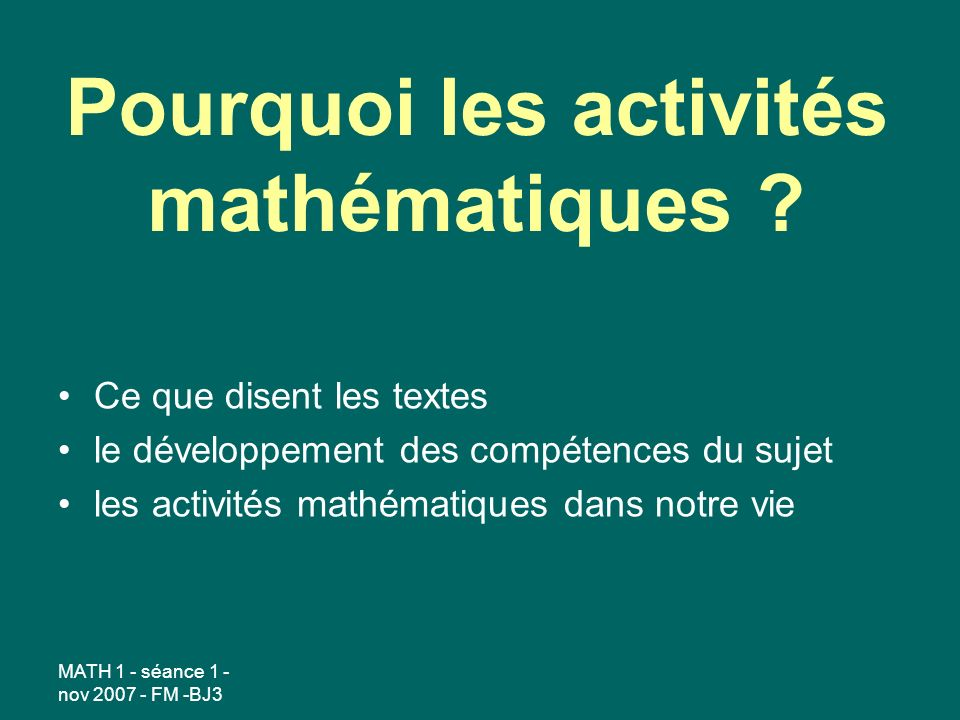 MATH 1 - séance 1 - nov 2007 - FM -BJ3 Pourquoi les activités mathématiques ? Ce que disent les textes le développement des compétences du sujet les a