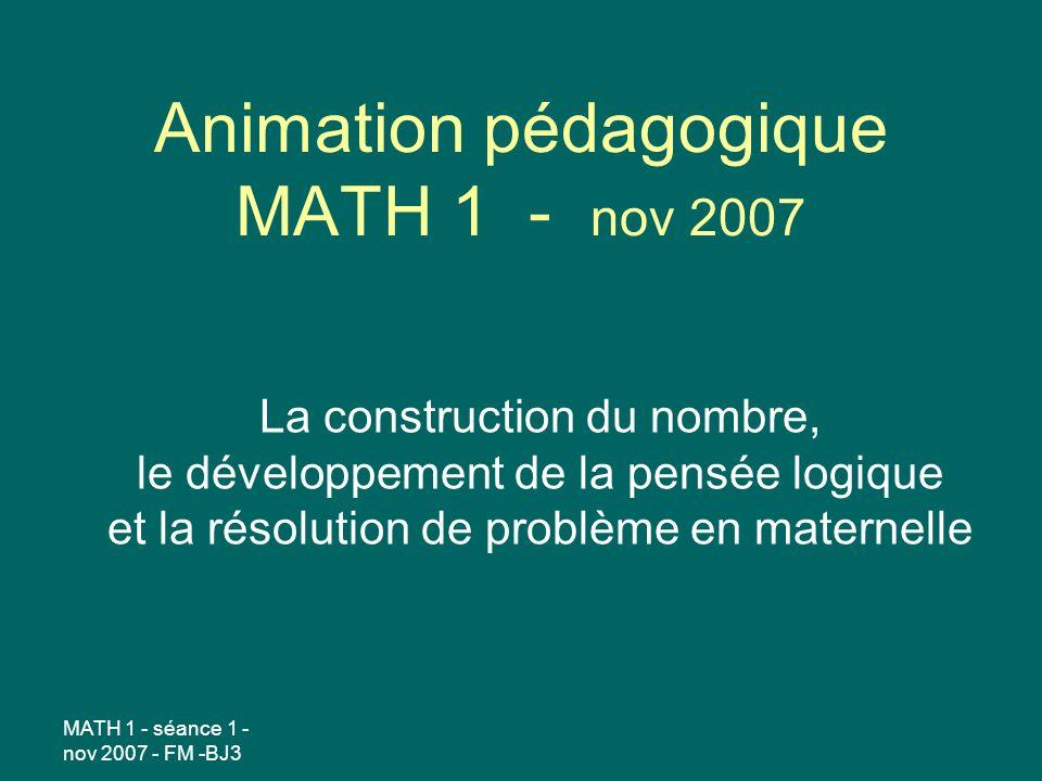 MATH 1 - séance 1 - nov 2007 - FM -BJ3 Animation pédagogique MATH 1 - nov 2007 La construction du nombre, le développement de la pensée logique et la résolution de problème en maternelle