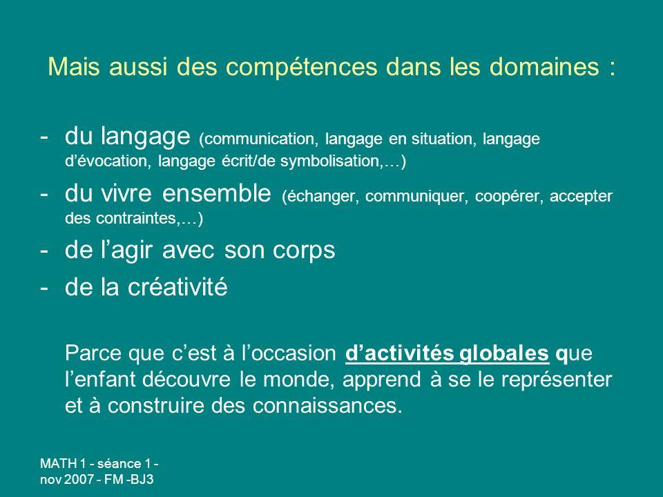 MATH 1 - séance 1 - nov 2007 - FM -BJ3 Mais aussi des compétences dans les domaines : -du langage (communication, langage en situation, langage dévoca