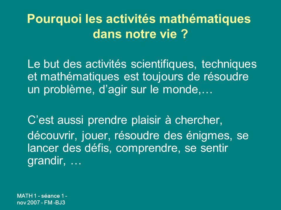 MATH 1 - séance 1 - nov 2007 - FM -BJ3 Pourquoi les activités mathématiques dans notre vie ? Le but des activités scientifiques, techniques et mathéma