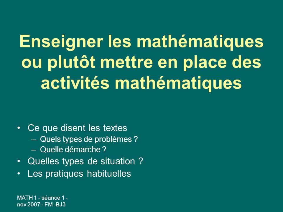 MATH 1 - séance 1 - nov 2007 - FM -BJ3 Enseigner les mathématiques ou plutôt mettre en place des activités mathématiques Ce que disent les textes –Quels types de problèmes .