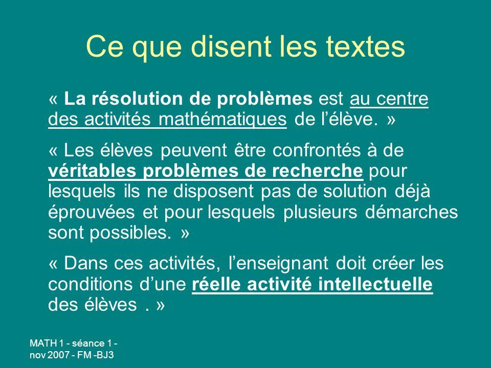 MATH 1 - séance 1 - nov 2007 - FM -BJ3 Ce que disent les textes « La résolution de problèmes est au centre des activités mathématiques de lélève. » «