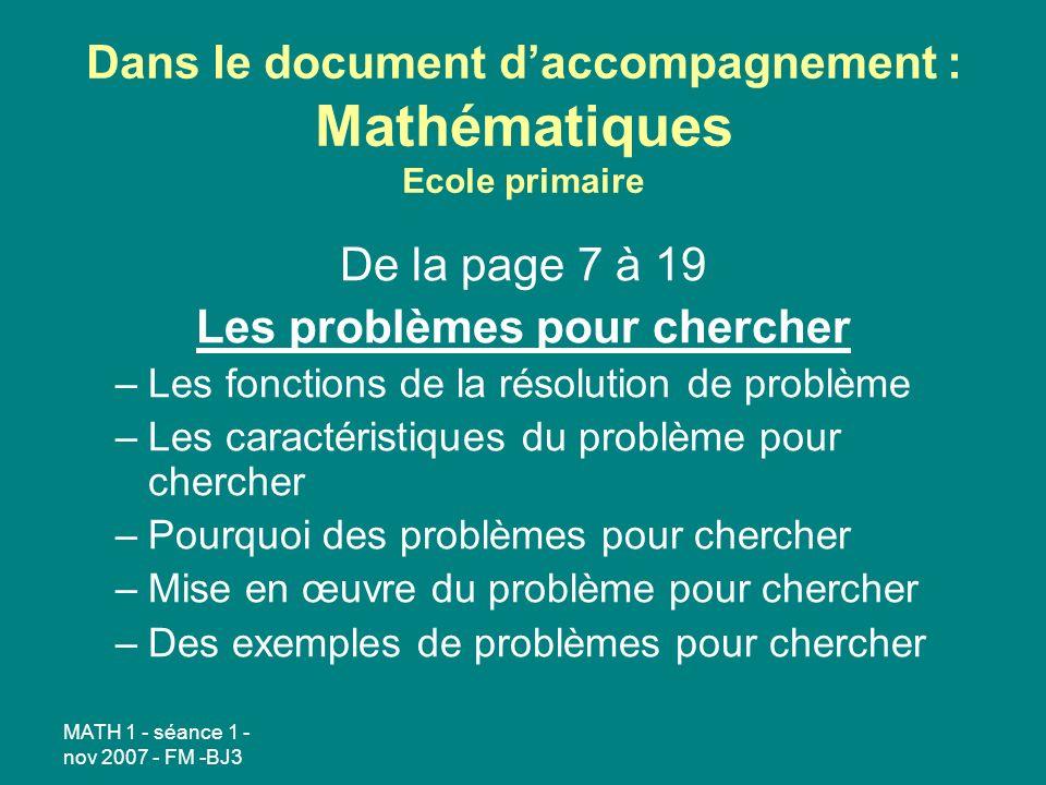 MATH 1 - séance 1 - nov 2007 - FM -BJ3 Dans le document daccompagnement : Mathématiques Ecole primaire De la page 7 à 19 Les problèmes pour chercher –Les fonctions de la résolution de problème –Les caractéristiques du problème pour chercher –Pourquoi des problèmes pour chercher –Mise en œuvre du problème pour chercher –Des exemples de problèmes pour chercher