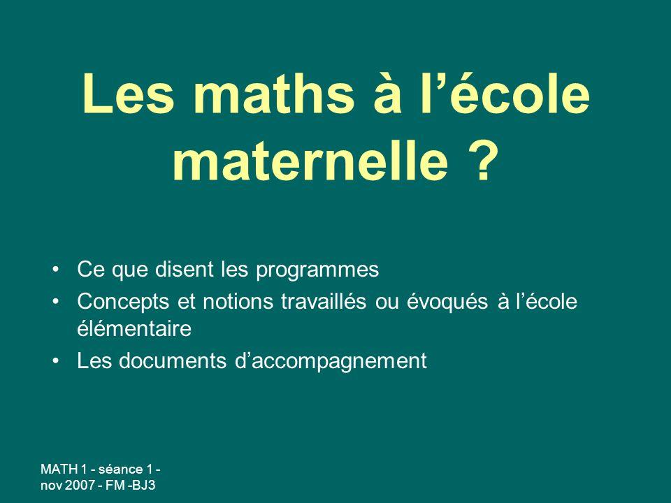 MATH 1 - séance 1 - nov 2007 - FM -BJ3 Les maths à lécole maternelle .