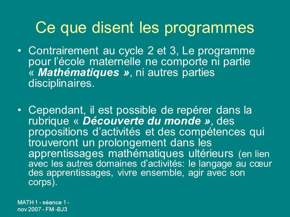 MATH 1 - séance 1 - nov 2007 - FM -BJ3 Ce que disent les programmes Contrairement au cycle 2 et 3, Le programme pour lécole maternelle ne comporte ni partie « Mathématiques », ni autres parties disciplinaires.