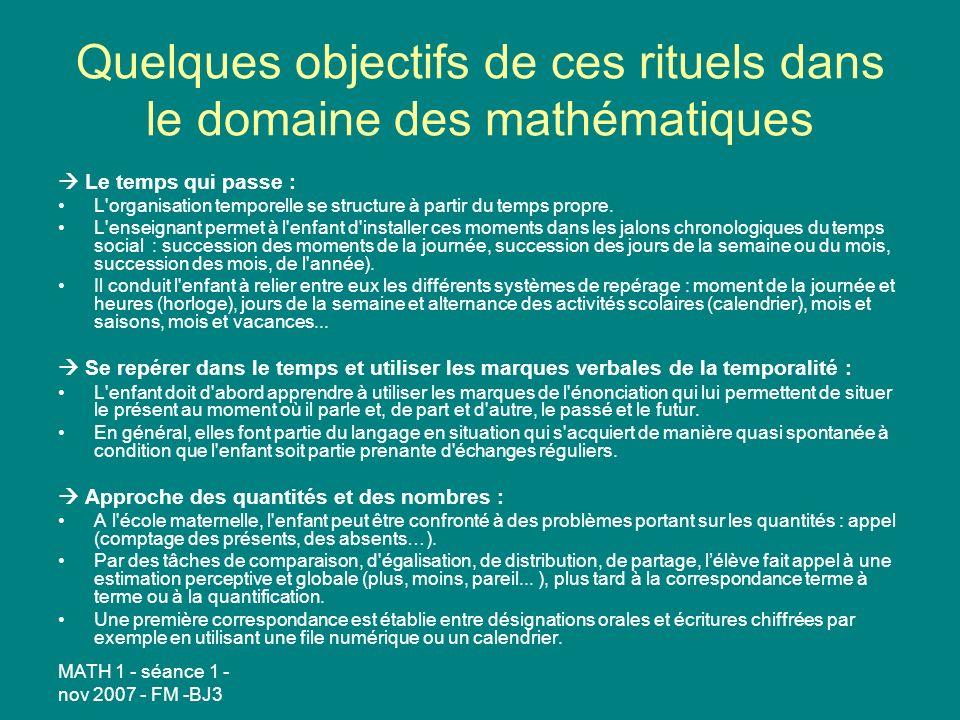 MATH 1 - séance 1 - nov 2007 - FM -BJ3 Quelques objectifs de ces rituels dans le domaine des mathématiques Le temps qui passe : L organisation temporelle se structure à partir du temps propre.