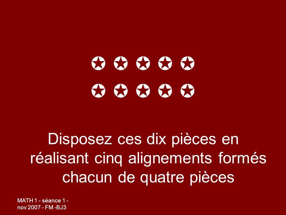 MATH 1 - séance 1 - nov 2007 - FM -BJ3 Disposez ces dix pièces en réalisant cinq alignements formés chacun de quatre pièces