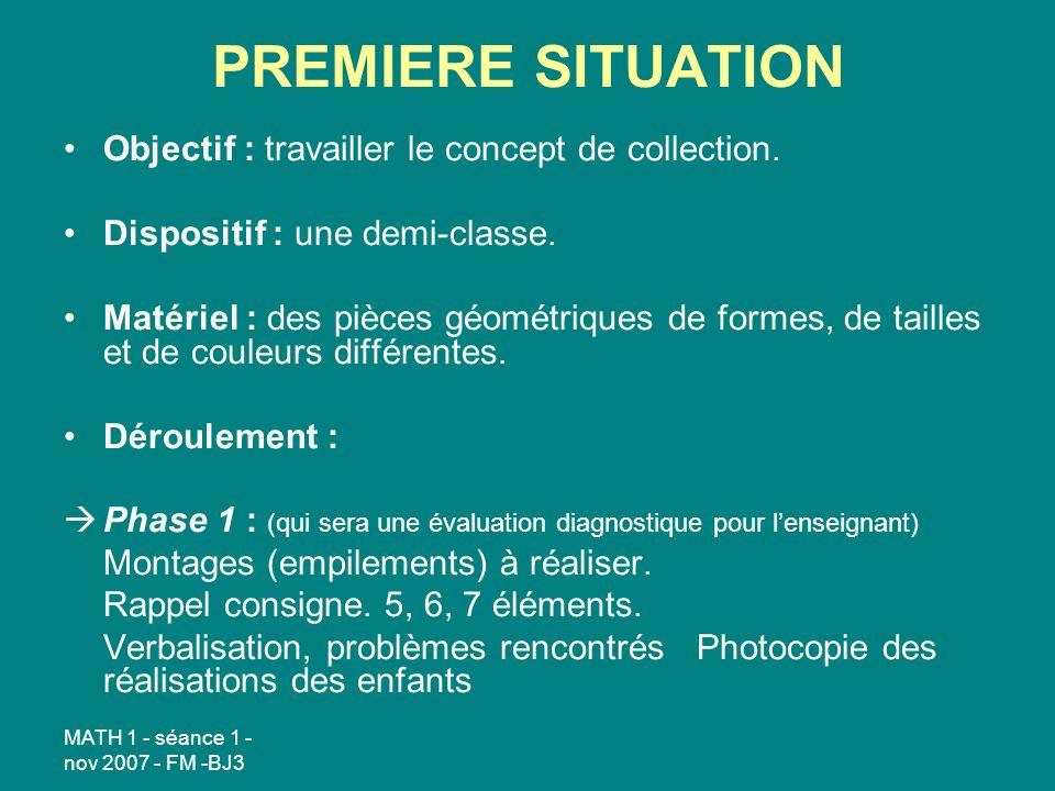 MATH 1 - séance 1 - nov 2007 - FM -BJ3 PREMIERE SITUATION Objectif : travailler le concept de collection. Dispositif : une demi-classe. Matériel : des