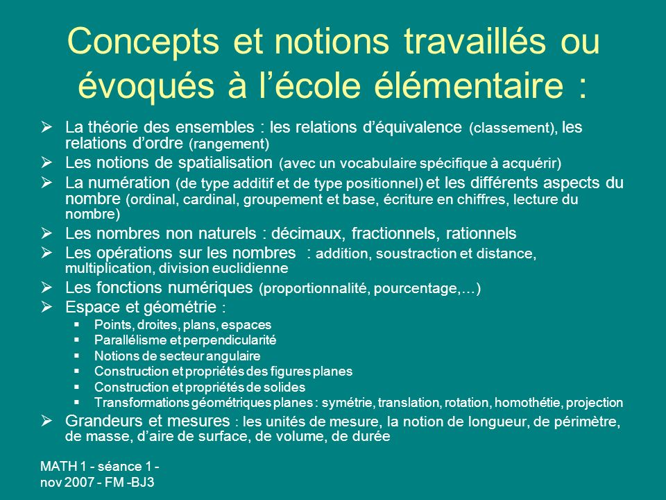 MATH 1 - séance 1 - nov 2007 - FM -BJ3 Concepts et notions travaillés ou évoqués à lécole élémentaire : La théorie des ensembles : les relations déqui