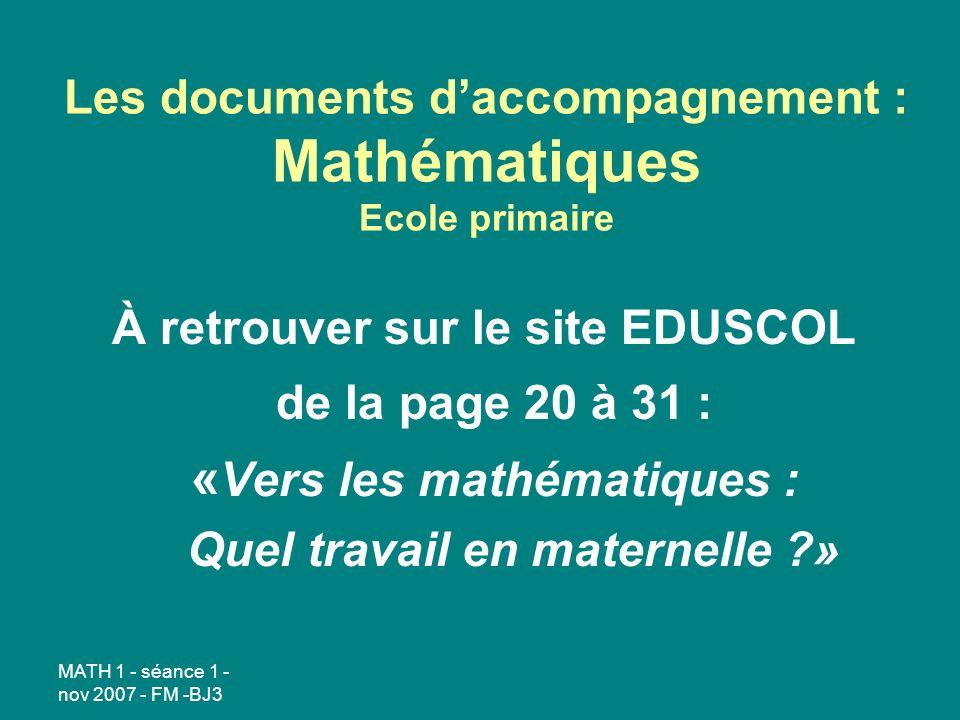 MATH 1 - séance 1 - nov 2007 - FM -BJ3 Les documents daccompagnement : Mathématiques Ecole primaire À retrouver sur le site EDUSCOL de la page 20 à 31 : « Vers les mathématiques : Quel travail en maternelle ?»
