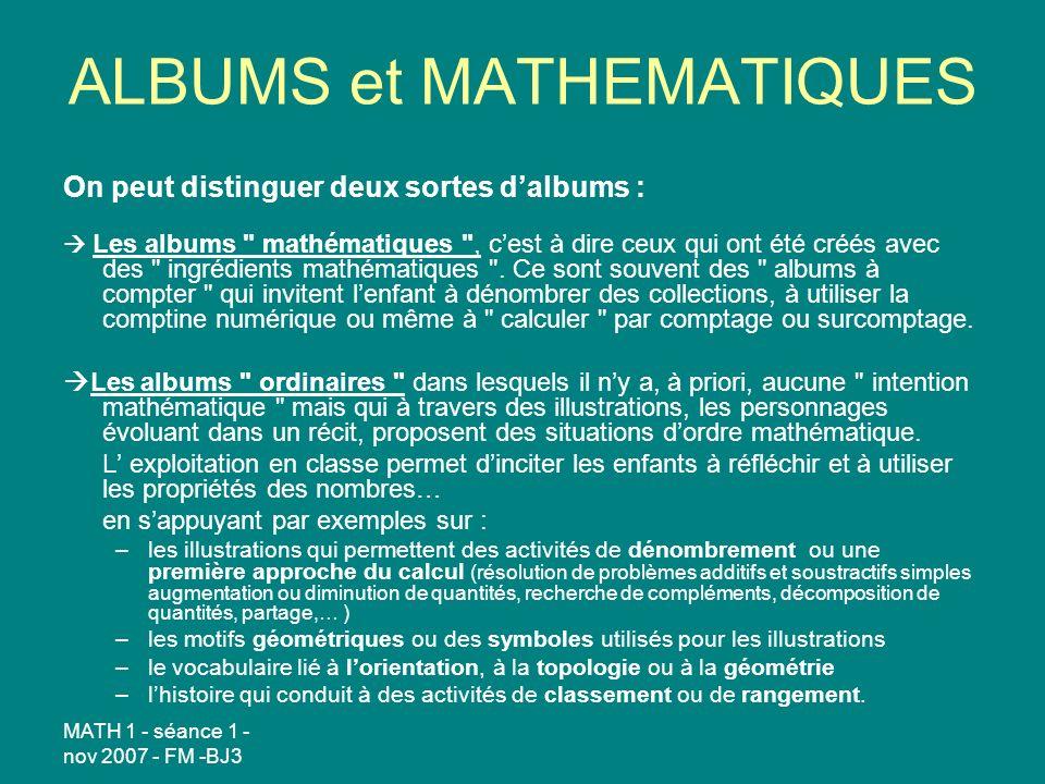 MATH 1 - séance 1 - nov 2007 - FM -BJ3 ALBUMS et MATHEMATIQUES On peut distinguer deux sortes dalbums : Les albums mathématiques , cest à dire ceux qui ont été créés avec des ingrédients mathématiques .
