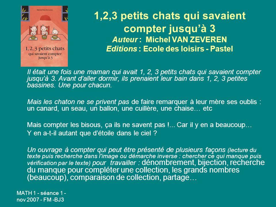 MATH 1 - séance 1 - nov 2007 - FM -BJ3 1,2,3 petits chats qui savaient compter jusquà 3 Auteur : Michel VAN ZEVEREN Editions : Ecole des loisirs - Pastel Il était une fois une maman qui avait 1, 2, 3 petits chats qui savaient compter jusquà 3.