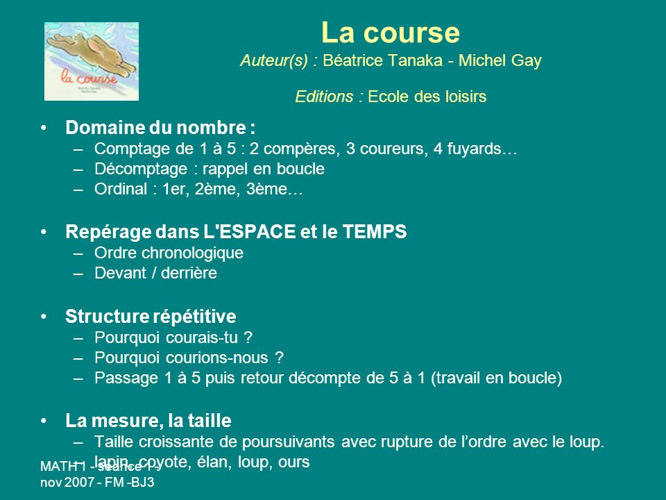 MATH 1 - séance 1 - nov 2007 - FM -BJ3 La course Auteur(s) : Béatrice Tanaka - Michel Gay Editions : Ecole des loisirs Domaine du nombre : –Comptage de 1 à 5 : 2 compères, 3 coureurs, 4 fuyards… –Décomptage : rappel en boucle –Ordinal : 1er, 2ème, 3ème… Repérage dans L ESPACE et le TEMPS –Ordre chronologique –Devant / derrière Structure répétitive –Pourquoi courais-tu .