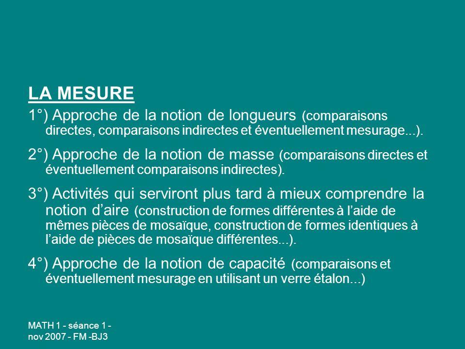 MATH 1 - séance 1 - nov 2007 - FM -BJ3 LA MESURE 1°) Approche de la notion de longueurs (comparaisons directes, comparaisons indirectes et éventuellement mesurage...).