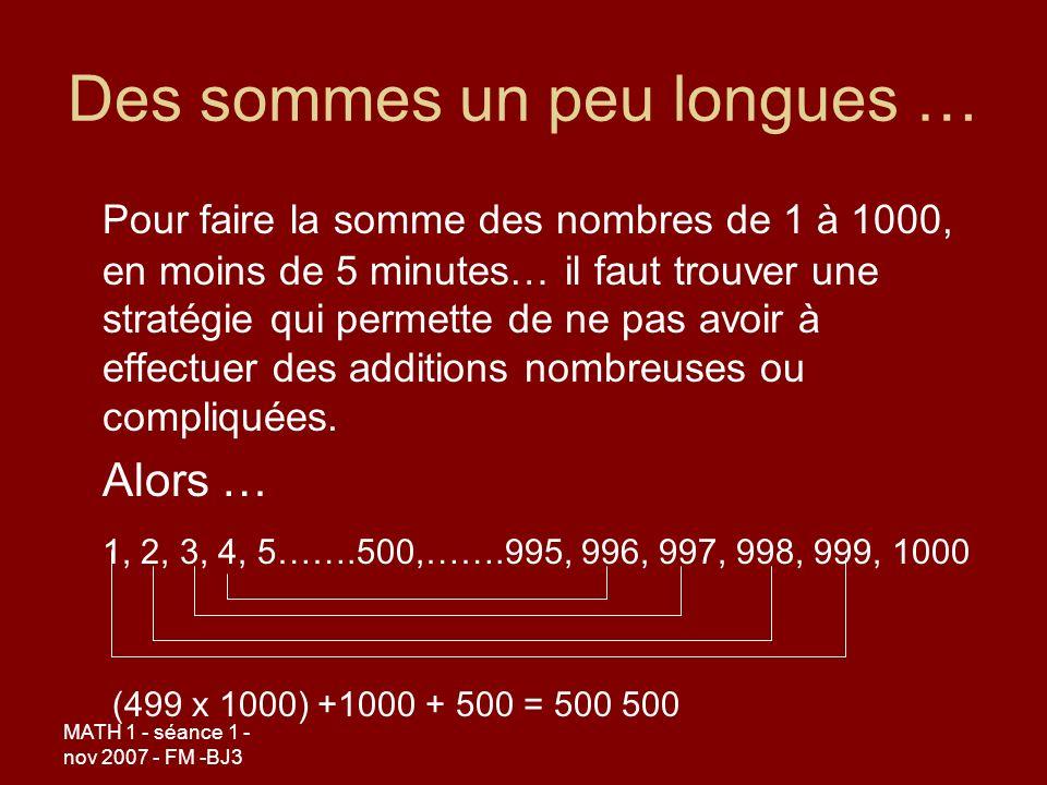 MATH 1 - séance 1 - nov 2007 - FM -BJ3 Des sommes un peu longues … Pour faire la somme des nombres de 1 à 1000, en moins de 5 minutes… il faut trouver une stratégie qui permette de ne pas avoir à effectuer des additions nombreuses ou compliquées.