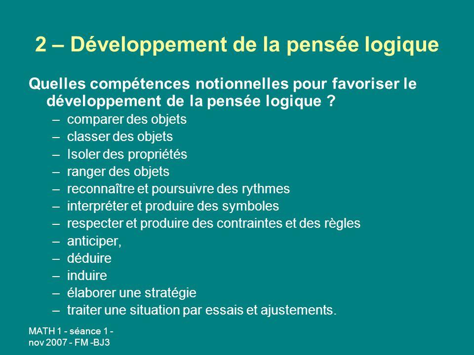 MATH 1 - séance 1 - nov 2007 - FM -BJ3 2 – Développement de la pensée logique Quelles compétences notionnelles pour favoriser le développement de la pensée logique .