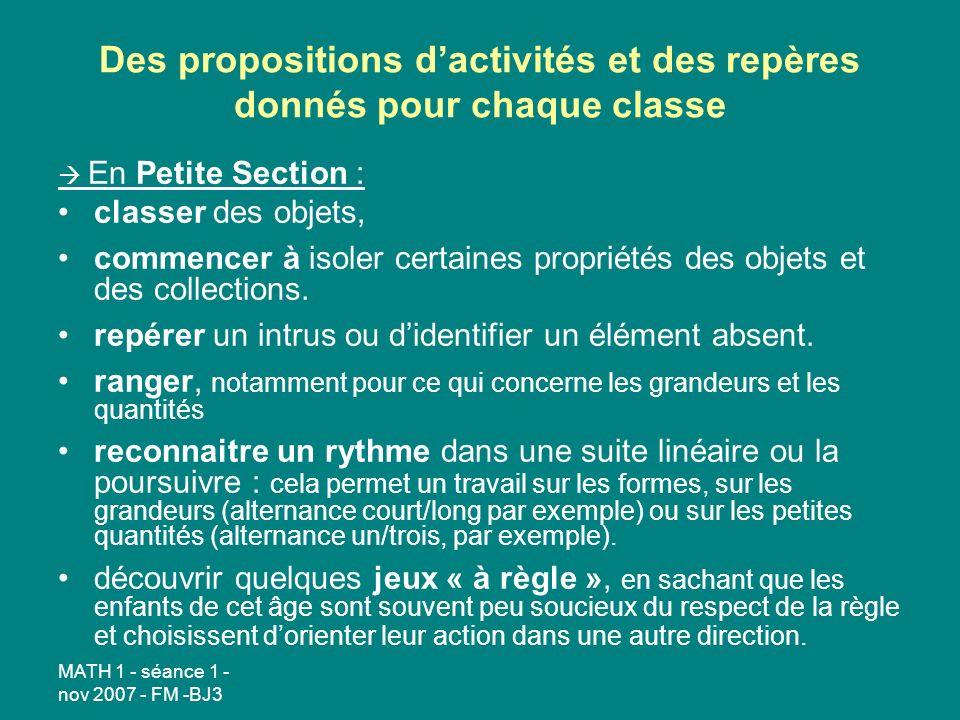 MATH 1 - séance 1 - nov 2007 - FM -BJ3 Des propositions dactivités et des repères donnés pour chaque classe En Petite Section : classer des objets, commencer à isoler certaines propriétés des objets et des collections.