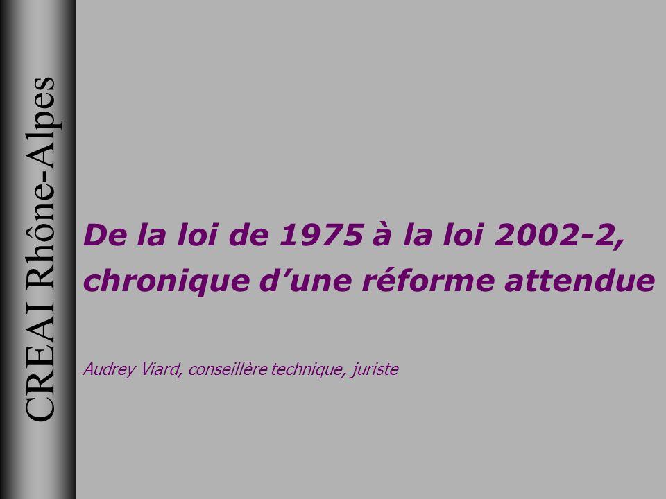 CREAI Rhône-Alpes De la loi de 1975 à la loi 2002-2, chronique dune réforme attendue Audrey Viard, conseillère technique, juriste