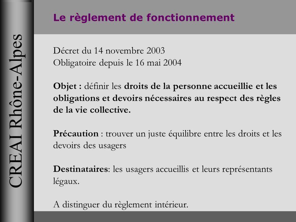 CREAI Rhône-Alpes Le règlement de fonctionnement Décret du 14 novembre 2003 Obligatoire depuis le 16 mai 2004 Objet : définir les droits de la personn
