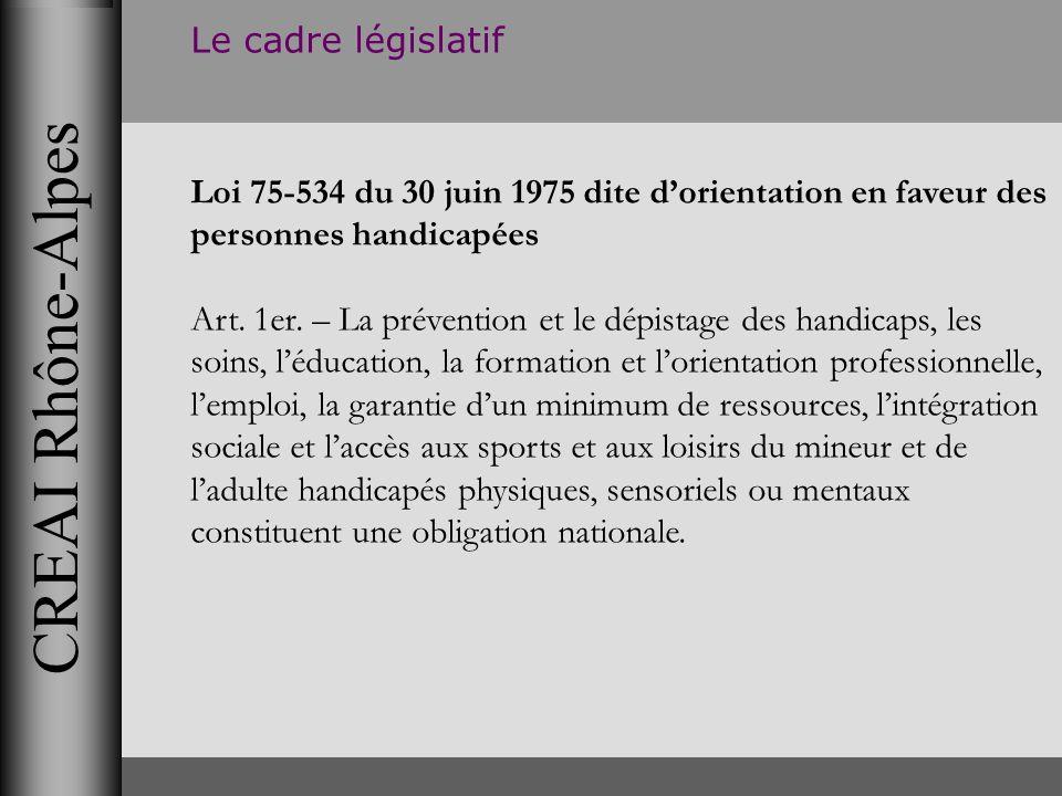 CREAI Rhône-Alpes Le cadre législatif Loi 75-534 du 30 juin 1975 dite dorientation en faveur des personnes handicapées Art. 1er. – La prévention et le