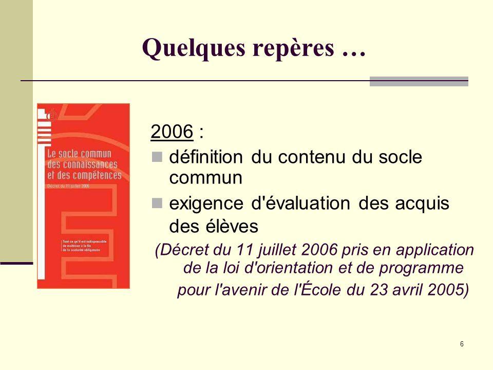 6 Quelques repères … 2006 : définition du contenu du socle commun exigence d'évaluation des acquis des élèves (Décret du 11 juillet 2006 pris en appli