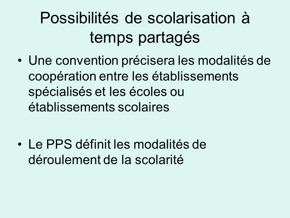 Possibilités de scolarisation à temps partagés Une convention précisera les modalités de coopération entre les établissements spécialisés et les écoles ou établissements scolaires Le PPS définit les modalités de déroulement de la scolarité