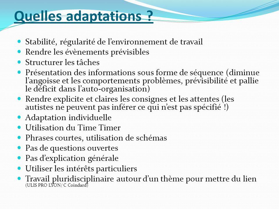 Quelles adaptations ? Stabilité, régularité de lenvironnement de travail Rendre les évènements prévisibles Structurer les tâches Présentation des info