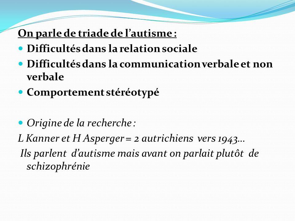 On parle de triade de lautisme : Difficultés dans la relation sociale Difficultés dans la communication verbale et non verbale Comportement stéréotypé