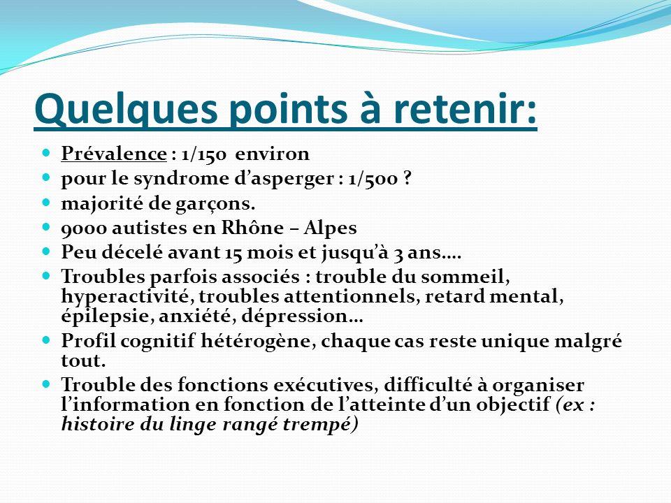 Quelques points à retenir: Prévalence : 1/150 environ pour le syndrome dasperger : 1/500 ? majorité de garçons. 9000 autistes en Rhône – Alpes Peu déc