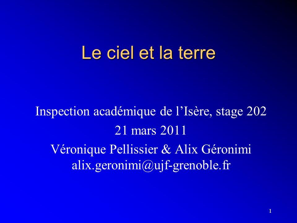 1 Le ciel et la terre Inspection académique de lIsère, stage 202 21 mars 2011 Véronique Pellissier & Alix Géronimi alix.geronimi@ujf-grenoble.fr