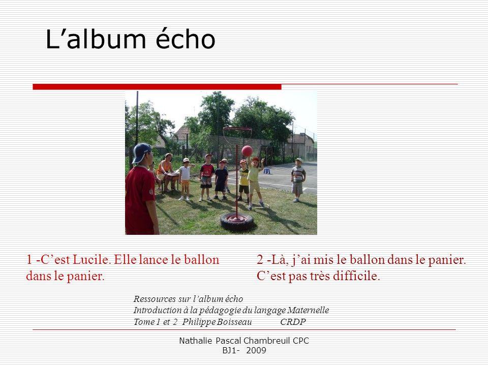 Nathalie Pascal Chambreuil CPC BJ1- 2009 Lalbum écho 1 -Cest Lucile. Elle lance le ballon dans le panier. 2 -Là, jai mis le ballon dans le panier. Ces