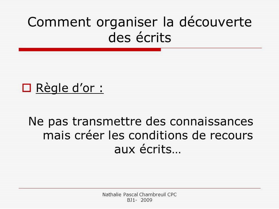 Nathalie Pascal Chambreuil CPC BJ1- 2009 Comment organiser la découverte des écrits Règle dor : Ne pas transmettre des connaissances mais créer les co