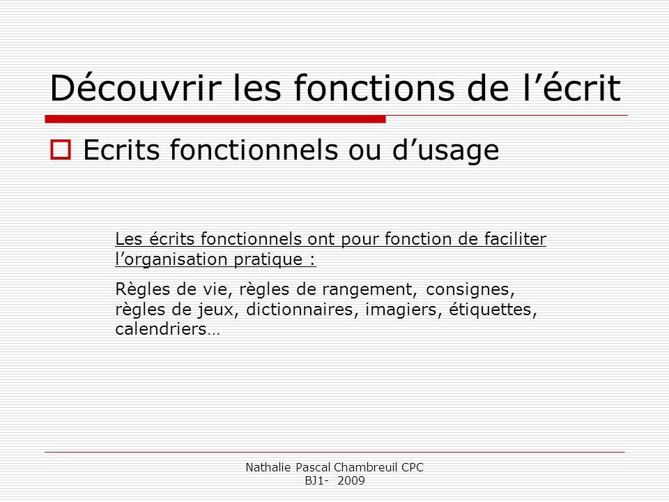 Nathalie Pascal Chambreuil CPC BJ1- 2009 Découvrir les fonctions de lécrit Ecrits fonctionnels ou dusage Les écrits fonctionnels ont pour fonction de