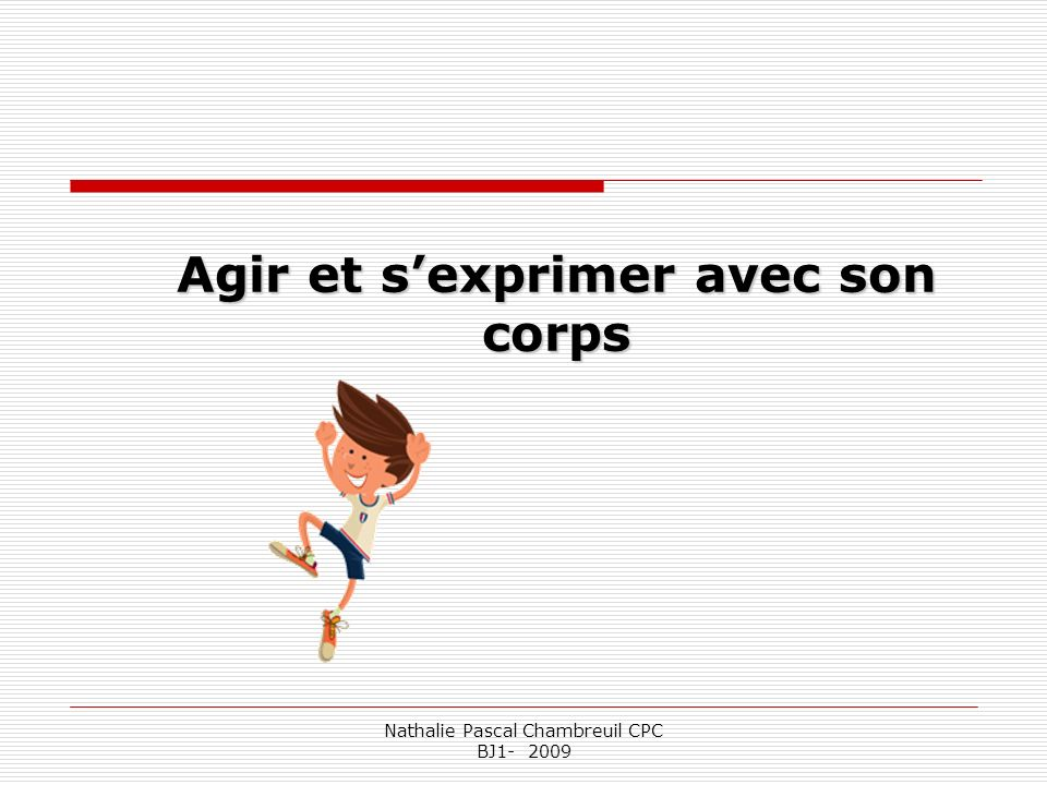 Nathalie Pascal Chambreuil CPC BJ1- 2009 Le domaine musical Actions motrices travaillées sur la base de verbes daction (courir, sauter, lancer…) La musique accompagne capte oriente.