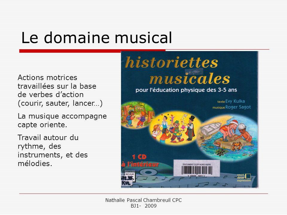 Nathalie Pascal Chambreuil CPC BJ1- 2009 Le domaine musical Actions motrices travaillées sur la base de verbes daction (courir, sauter, lancer…) La mu