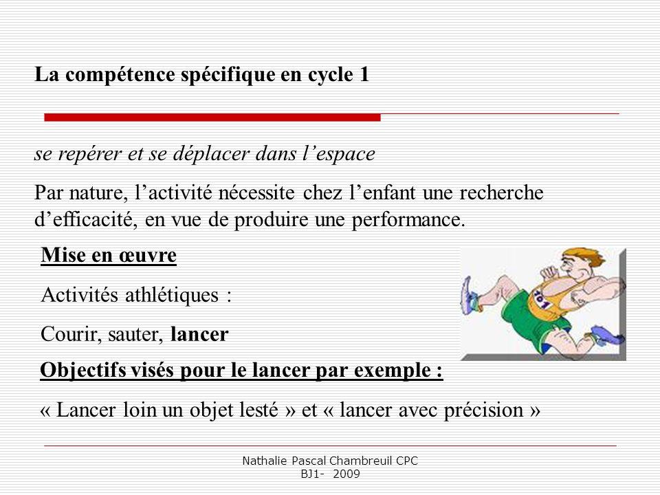 Nathalie Pascal Chambreuil CPC BJ1- 2009 Mise en œuvre Activités athlétiques : Courir, sauter, lancer La compétence spécifique en cycle 1 se repérer e