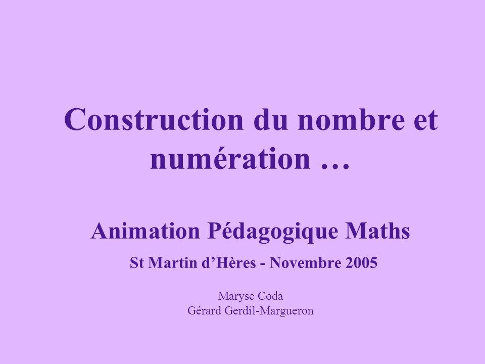 Construction du nombre et numération … Animation Pédagogique Maths St Martin dHères - Novembre 2005 Maryse Coda Gérard Gerdil-Margueron