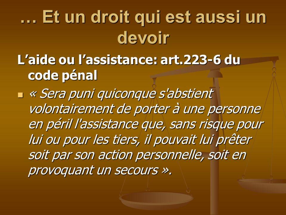 … Et un droit qui est aussi un devoir Laide ou lassistance: art.223-6 du code pénal « Sera puni quiconque s'abstient volontairement de porter à une pe