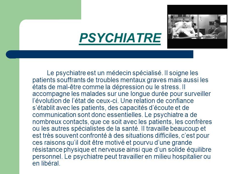 PSYCHIATRE Le psychiatre est un médecin spécialisé. Il soigne les patients souffrants de troubles mentaux graves mais aussi les états de mal-être comm