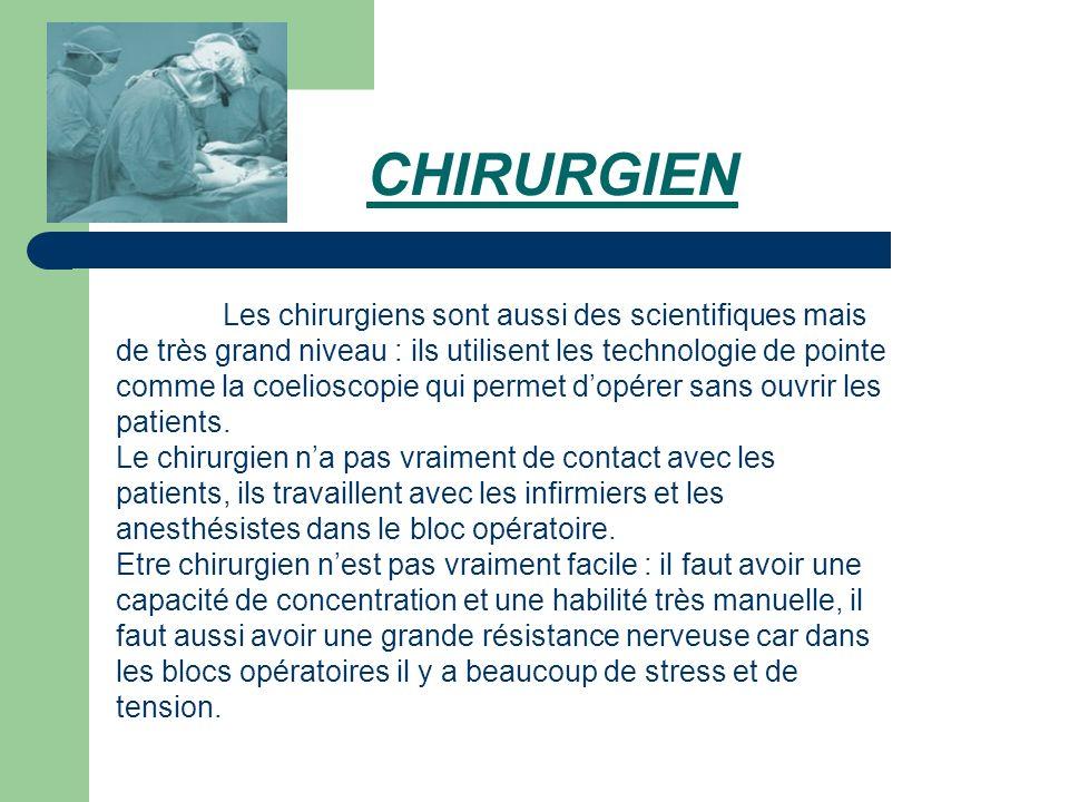 CHIRURGIEN Les chirurgiens sont aussi des scientifiques mais de très grand niveau : ils utilisent les technologie de pointe comme la coelioscopie qui