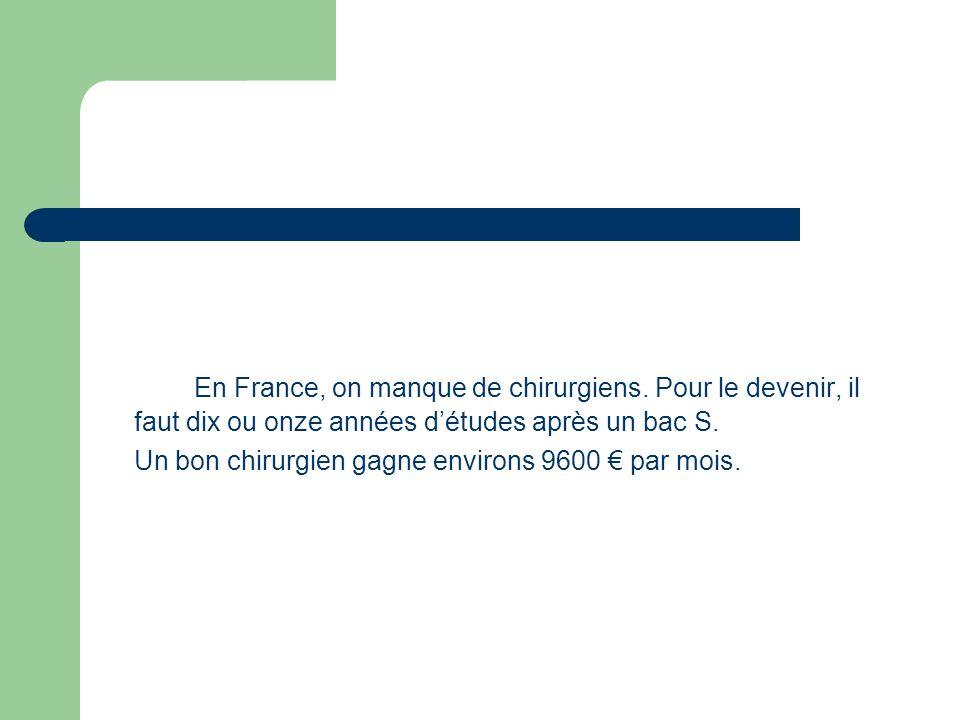 En France, on manque de chirurgiens. Pour le devenir, il faut dix ou onze années détudes après un bac S. Un bon chirurgien gagne environs 9600 par moi