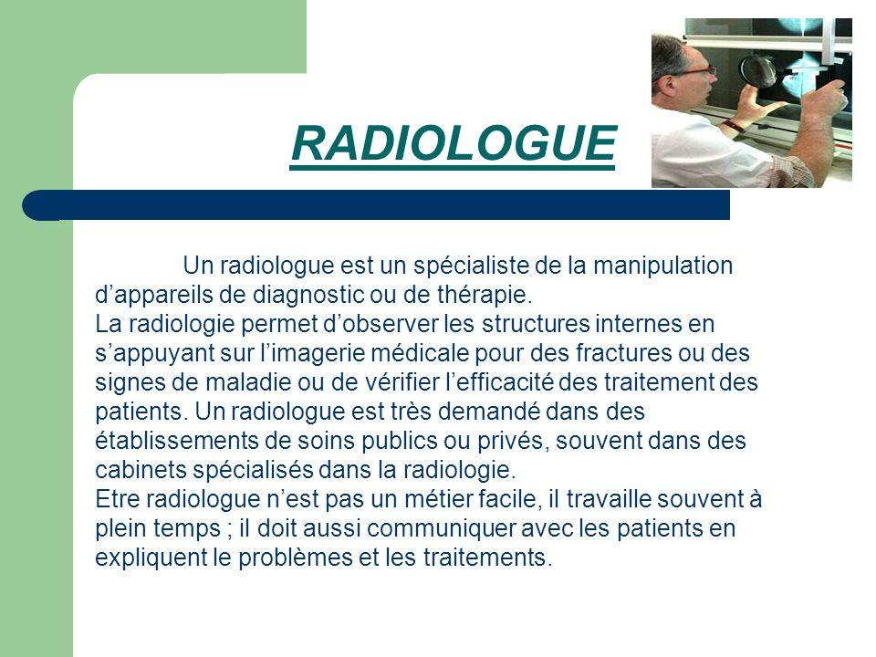 RADIOLOGUE Un radiologue est un spécialiste de la manipulation dappareils de diagnostic ou de thérapie. La radiologie permet dobserver les structures
